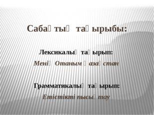 Сабақтың тақырыбы: Лексикалық тақырып: Менің Отаным Қазақстан Грамматикалық