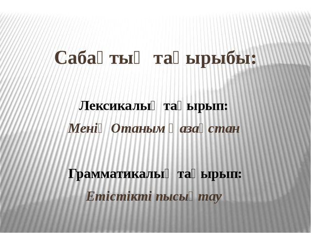 Сабақтың тақырыбы: Лексикалық тақырып: Менің Отаным Қазақстан Грамматикалық...