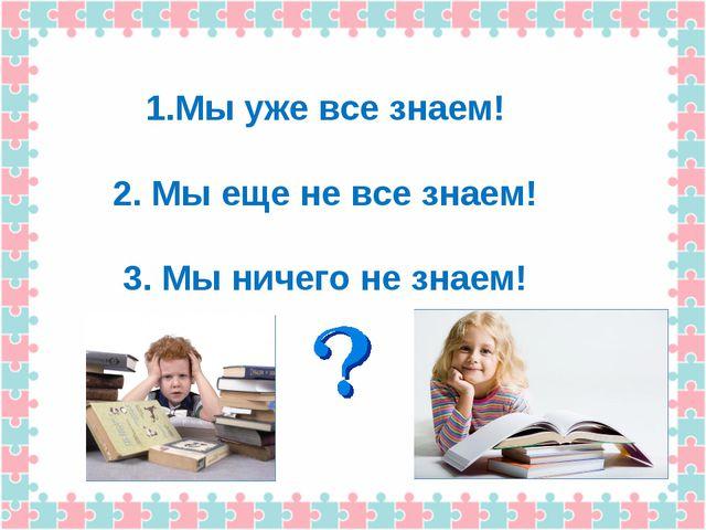 1.Мы уже все знаем! 2. Мы еще не все знаем! 3. Мы ничего не знаем!