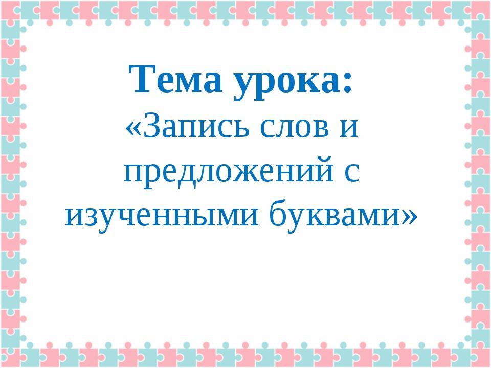 Тема урока: «Запись слов и предложений с изученными буквами»