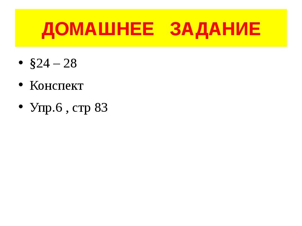 ДОМАШНЕЕ ЗАДАНИЕ §24 – 28 Конспект Упр.6 , стр 83