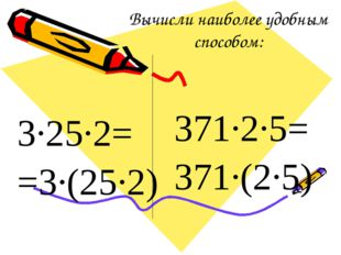 Вычисли наиболее удобным способом: 3·25·2= =3·(25·2) 371·2·5= 371·(2·5)