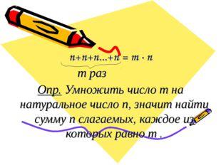 n+n+n...+n = m · n m раз Опр. Умножить число m на натуральное число n, значит