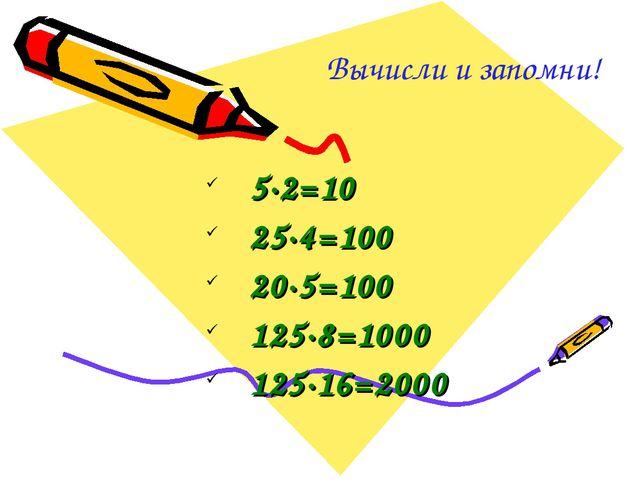 Вычисли и запомни! 5·2=10 25·4=100 20·5=100 125·8=1000 125·16=2000