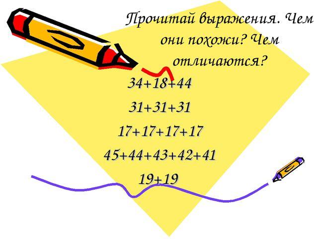 Прочитай выражения. Чем они похожи? Чем отличаются? 34+18+44 31+31+31 17+17+1...