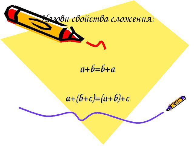 Назови свойства сложения: a+b=b+a a+(b+с)=(a+b)+c