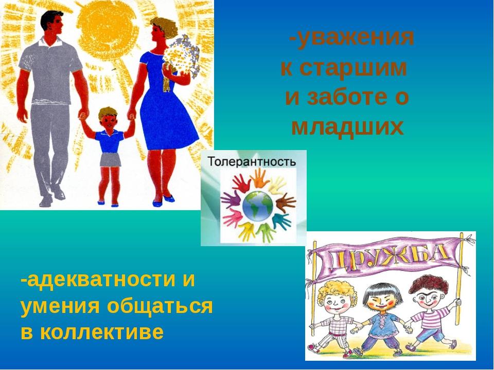 -уважения кстаршим и заботе о младших -адекватности и умения общаться вкол...