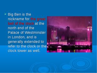 Big Ben is the nickname for the great bell of the clock at the north end of
