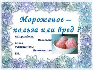 Мороженое – польза или вред ? Автор работы: Васильева Алиса Руководитель: Бел