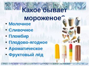 Какое бывает мороженое? Молочное Сливочное Пломбир Плодово-ягодное Ароматичес