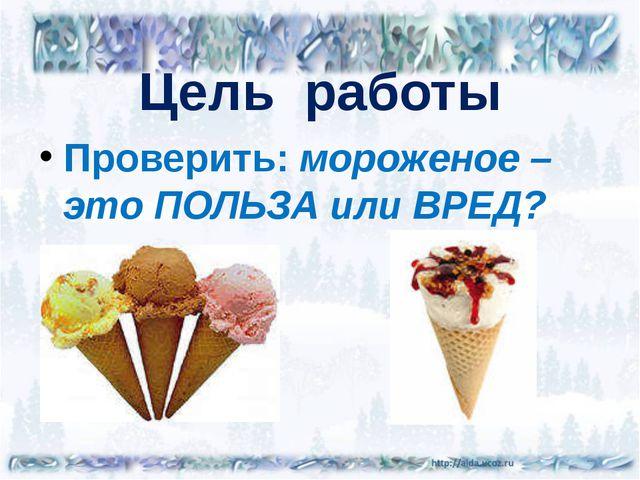 Цель работы Проверить: мороженое – это ПОЛЬЗА или ВРЕД?