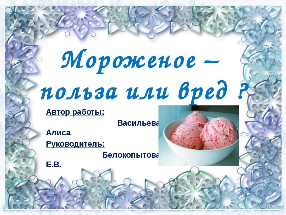 Мороженое – польза или вред ? Автор работы: Васильева Алиса Руководитель: Бел...