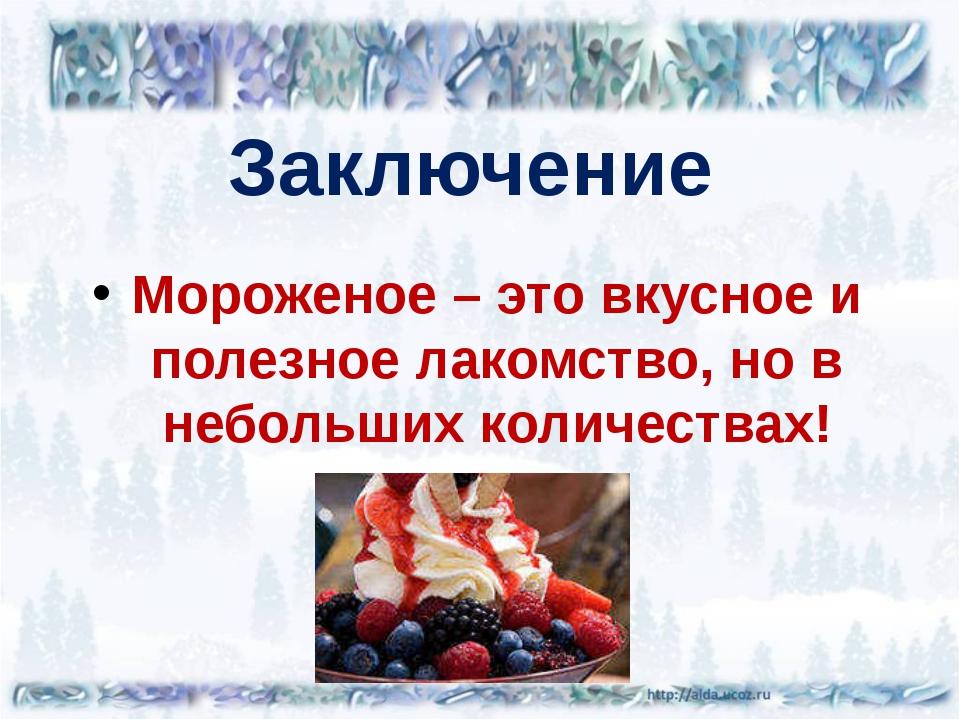 Заключение Мороженое – это вкусное и полезное лакомство, но в небольших колич...