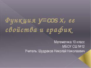 Функция y=cos x, ее свойства и график Математика 10 класс МБОУ СШ №12 Учитель
