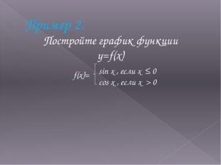 Пример 2. Постройте график функции y=f(x) f(x)= sin x , если x ≤ 0 cos x , ес