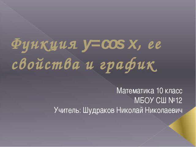 Функция y=cos x, ее свойства и график Математика 10 класс МБОУ СШ №12 Учитель...