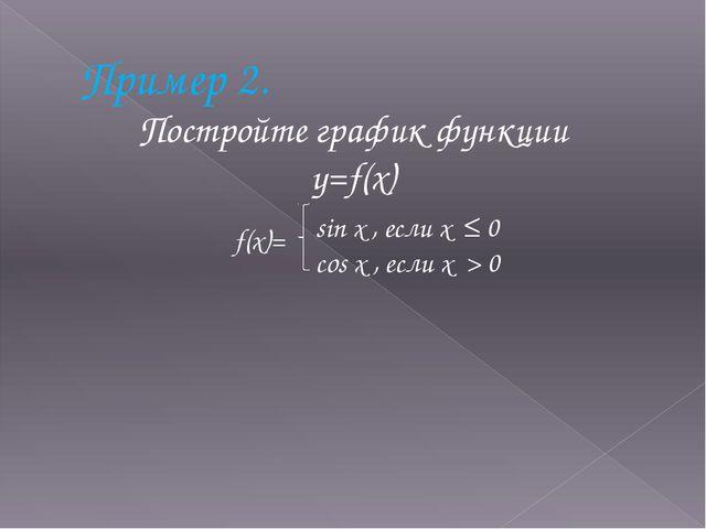 Пример 2. Постройте график функции y=f(x) f(x)= sin x , если x ≤ 0 cos x , ес...