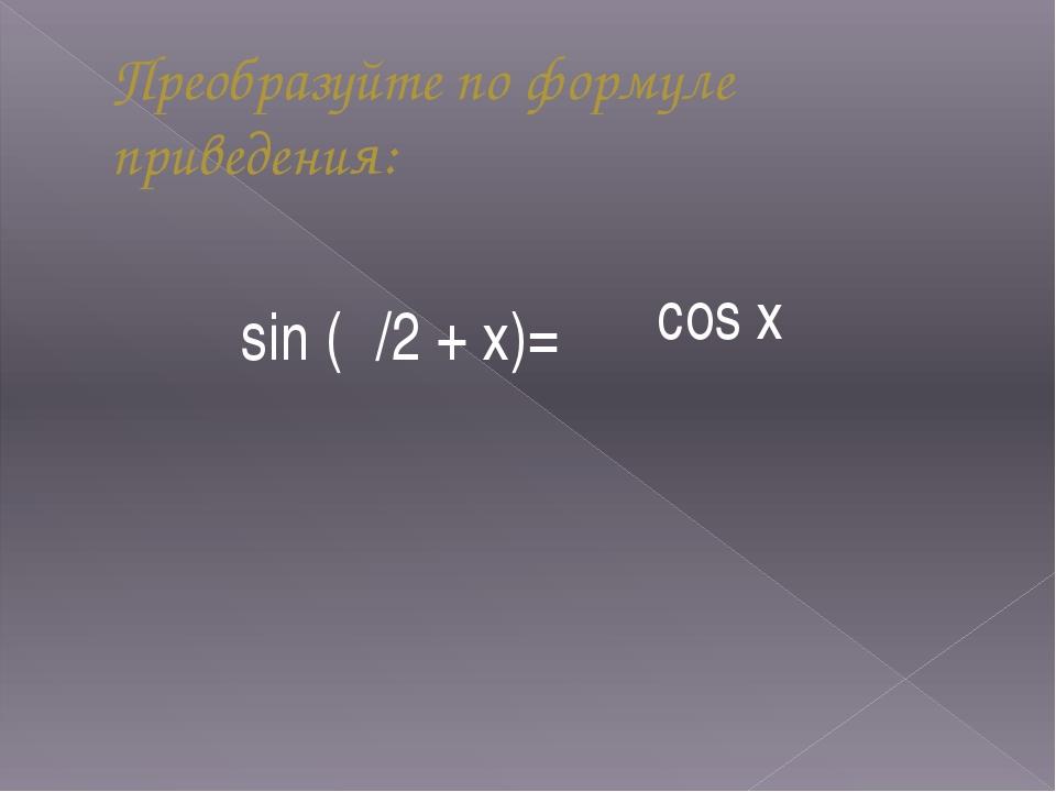 Преобразуйте по формуле приведения: sin (/2 + х)= cos х
