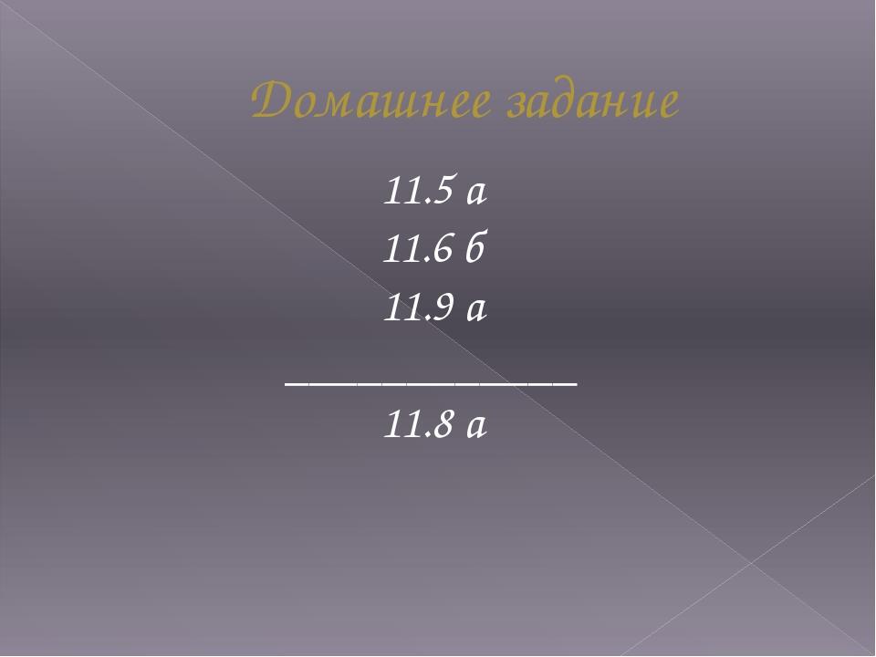 Домашнее задание 11.5 а 11.6 б 11.9 а ____________ 11.8 а
