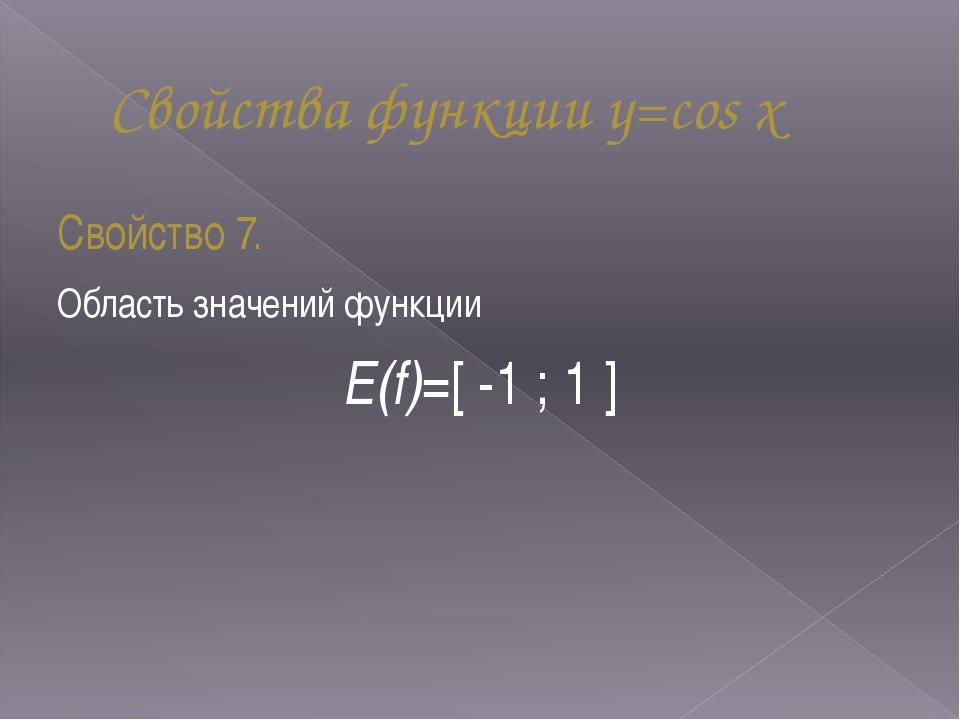 Свойства функции y=cos x Свойство 7. Область значений функции Е(f)=[ -1 ; 1 ]