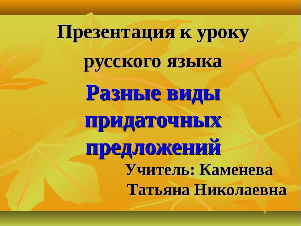 Презентация к уроку русского языка Разные виды придаточных предложений Учител...