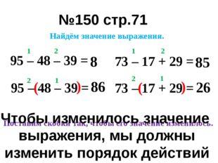 №150 стр.71 95 – 48 – 39 = 1 2 8 95 – 48 – 39 = ( ) 1 2 86 73 – 17 + 29 = 1 2