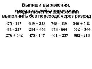 475 - 147 Выпиши выражения, в которых действия можно выполнить без перехода ч