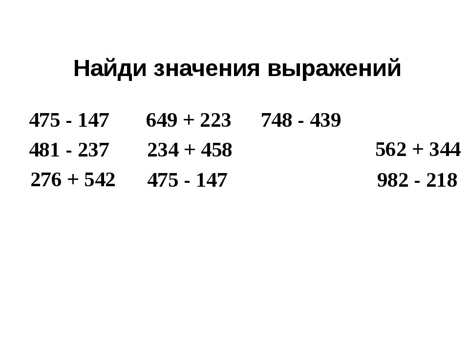 475 - 147 Найди значения выражений 481 - 237 276 + 542 475 - 147 649 + 223 23...