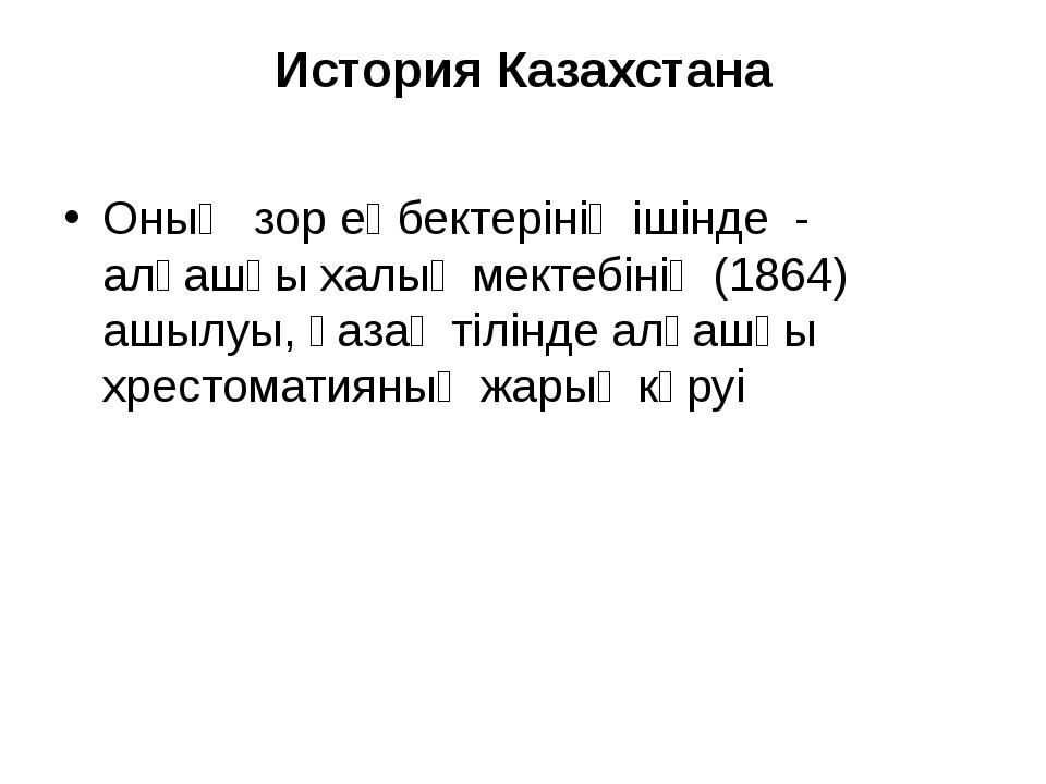 История Казахстана Оның зор еңбектерінің ішінде - алғашқы халық мектебінің (1...