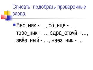 Списать, подобрать проверочные слова. Вес_ник - …, со_нце - …, трос_ник - …,