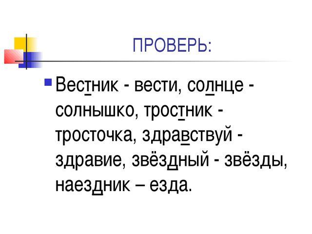 ПРОВЕРЬ: Вестник - вести, солнце - солнышко, тростник - тросточка, здравствуй...