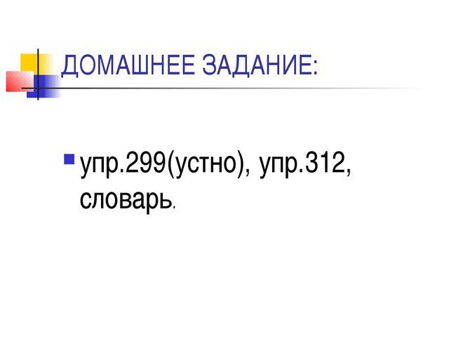 ДОМАШНЕЕ ЗАДАНИЕ: упр.299(устно), упр.312, словарь.
