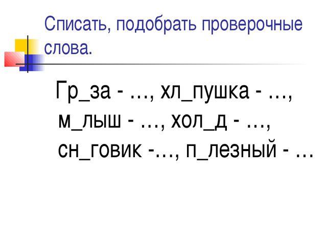 Списать, подобрать проверочные слова. Гр_за - …, хл_пушка - …, м_лыш - …, хол...