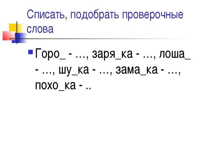 Списать, подобрать проверочные слова Горо_ - …, заря_ка - …, лоша_ - …, шу_ка...
