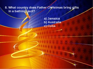 8. What country does Father Christmas bring gifts in a bathing suit? a) Jamai