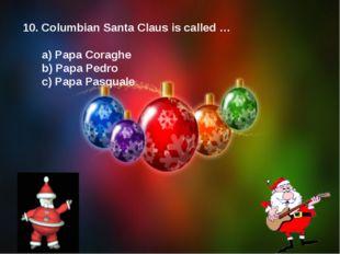 10. Columbian Santa Claus is called … a) Papa Coraghe b) Papa Pedro c) Papa P
