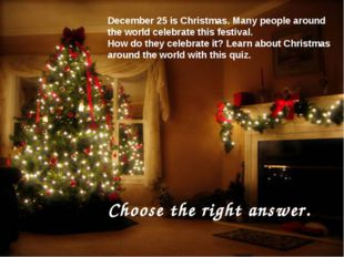 December 25 is Christmas. Many people around the world celebrate this festiva