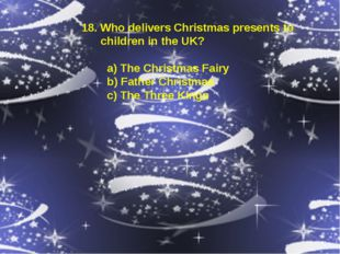 18. Who delivers Christmas presents to children in the UK? a) The Christmas F