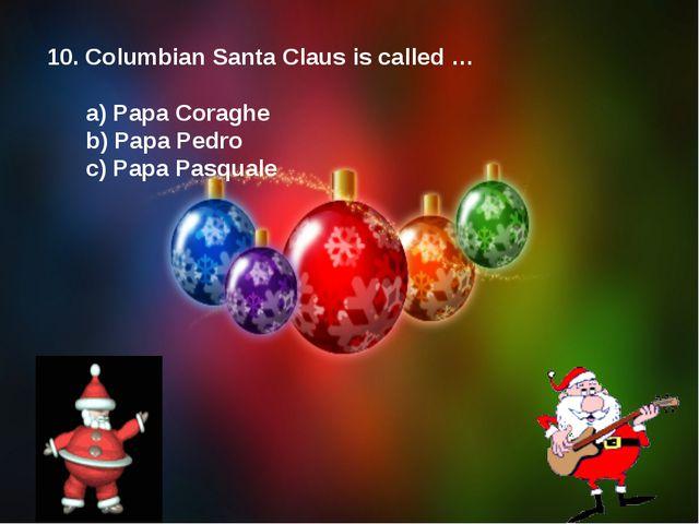 10. Columbian Santa Claus is called … a) Papa Coraghe b) Papa Pedro c) Papa P...