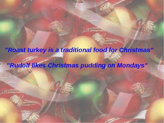 """Roast turkey is a traditional food for Christmas"" ""Rudolf likes Christmas pu..."