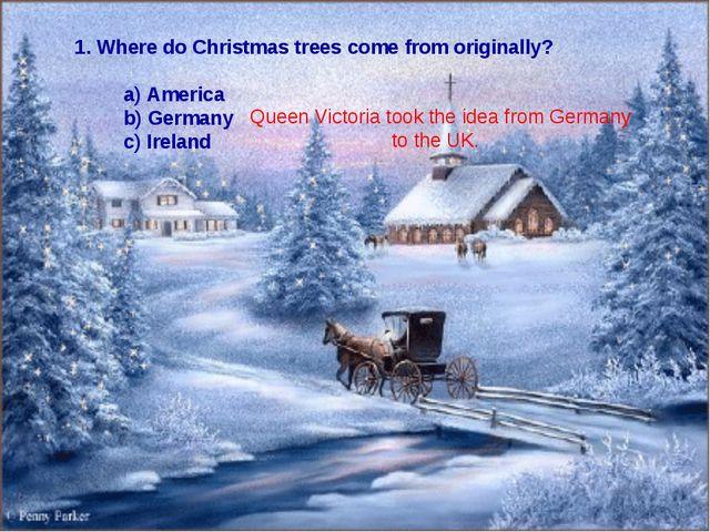 1. Where do Christmas trees come from originally? a) America b) Germany c) Ir...