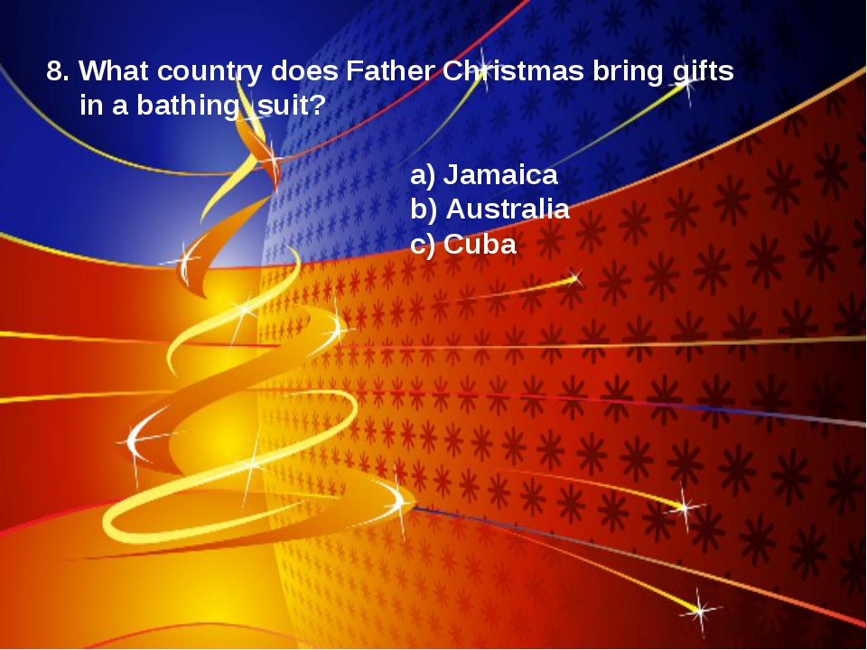 8. What country does Father Christmas bring gifts in a bathing suit? a) Jamai...