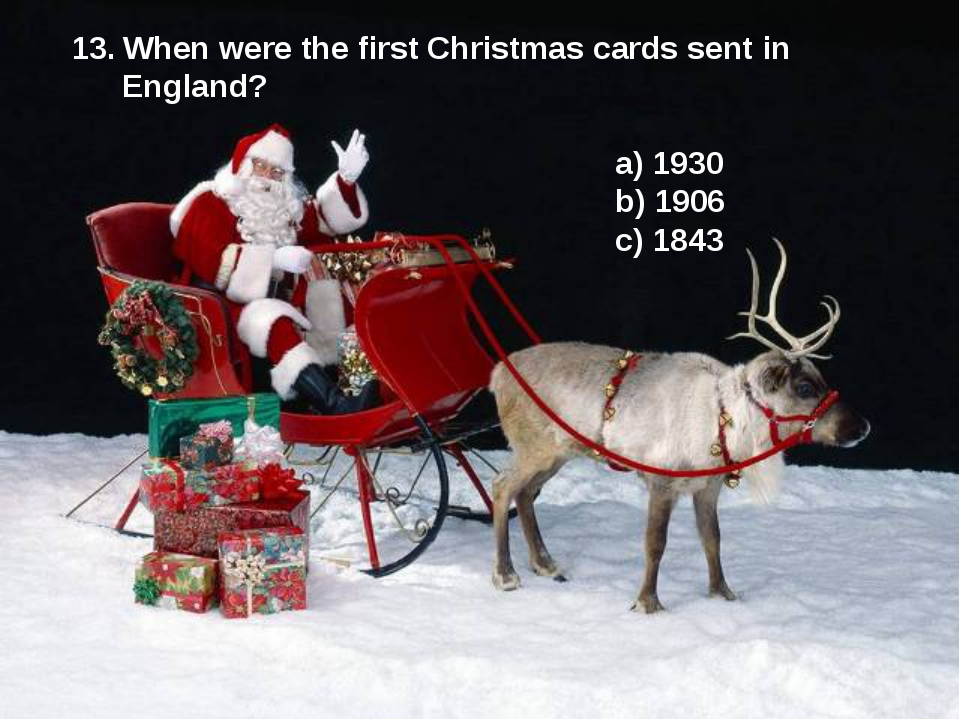 13. When were the first Christmas cards sent in England? a) 1930 b) 1906 c)...