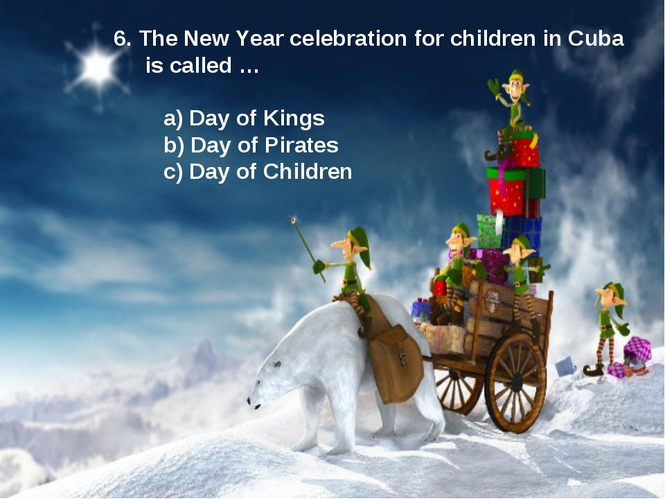 6. The New Year celebration for children in Cuba is called … a) Day of Kings...