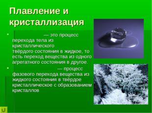 Плавление и кристаллизация Плавле́ние— это процесс перехода тела из кристалл