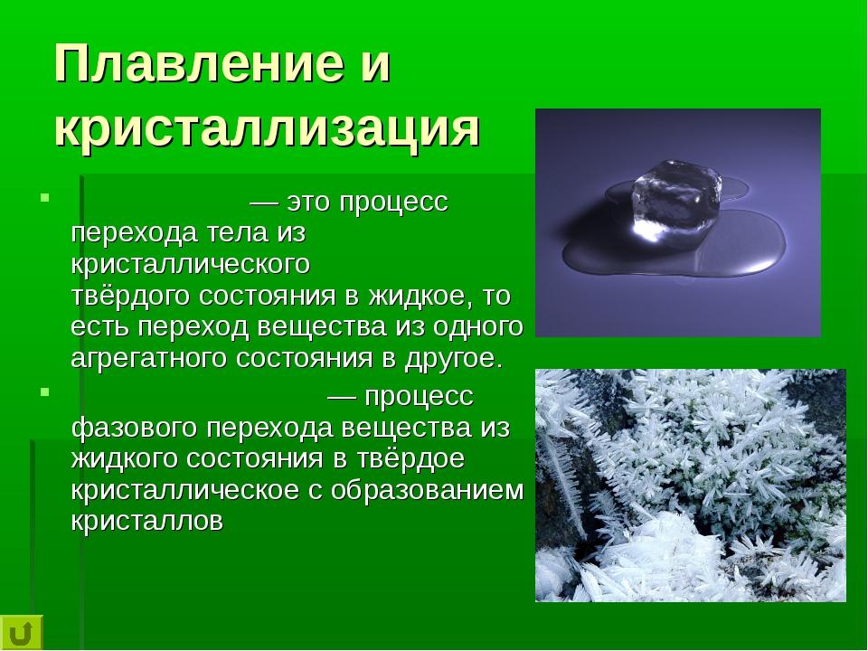 Плавление и кристаллизация Плавле́ние— это процесс перехода тела из кристалл...