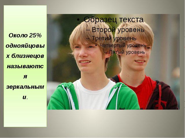 Около 25% однояйцовых близнецов называются зеркальными.