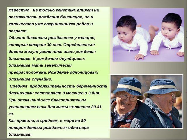 Известно , не только генетика влияет на возможность рождения близнецов, но и...