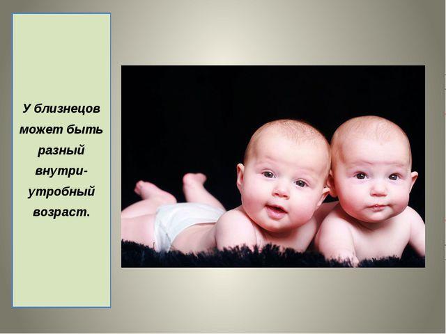 У близнецов может быть разный внутри- утробный возраст.