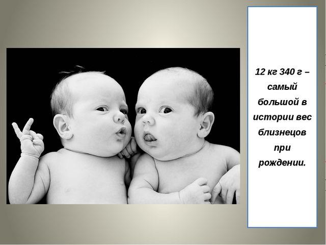 12 кг 340 г – самый большой в истории вес близнецов при рождении.